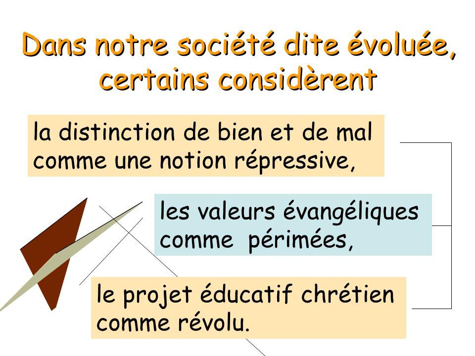 Dans notre société dite évoluée, certains considèrent Dans notre société dite évoluée, certains considèrent la distinction de bien et de mal comme une notion répressive, le projet éducatif chrétien comme révolu.
