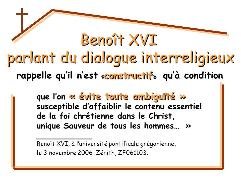 Benoît XVI parlant du dialogue interreligieux Benoît XVI parlant du dialogue interreligieux que lon susceptible daffaiblir le contenu essentiel de la foi chrétienne dans le Christ, unique Sauveur de tous les hommes… » ___________ Benoît XVI, à luniversité pontificale grégorienne, le 3 novembre 2006 Zénith, ZF061103.