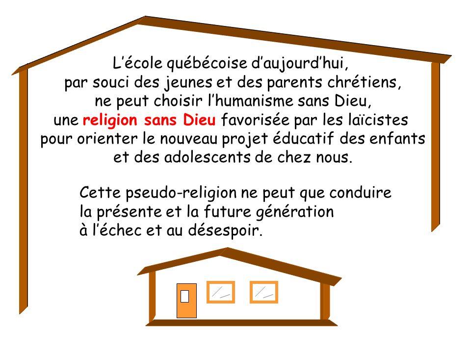 Lécole québécoise daujourdhui, par souci des jeunes et des parents chrétiens, ne peut choisir lhumanisme sans Dieu, une religion sans Dieu favorisée par les laïcistes pour orienter le nouveau projet éducatif des enfants et des adolescents de chez nous.