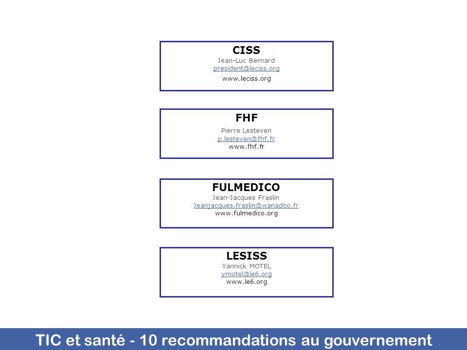 TIC et santé - 10 recommandations au gouvernement FHF Pierre Lesteven p.lesteven@fhf.fr www.fhf.fr CISS Jean-Luc Bernard president@leciss.org www.leciss.org LESISS Yannick MOTEL ymotel@le6.org www.le6.org FULMEDICO Jean-Jacques Fraslin Jeanjacques.fraslin@wanadoo.fr Jeanjacques.fraslin@wanadoo.fr www.fulmedico.org