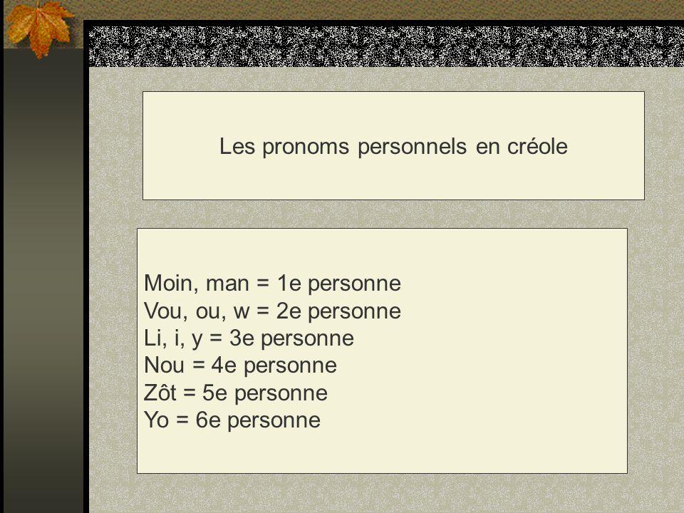 Les pronoms personnels en créole Moin, man = 1e personne Vou, ou, w = 2e personne Li, i, y = 3e personne Nou = 4e personne Zôt = 5e personne Yo = 6e p