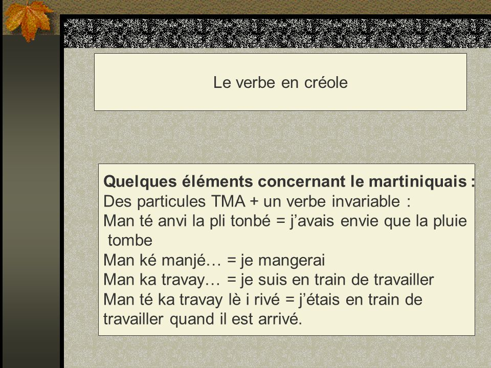 Le verbe en créole Quelques éléments concernant le martiniquais : Des particules TMA + un verbe invariable : Man té anvi la pli tonbé = javais envie q