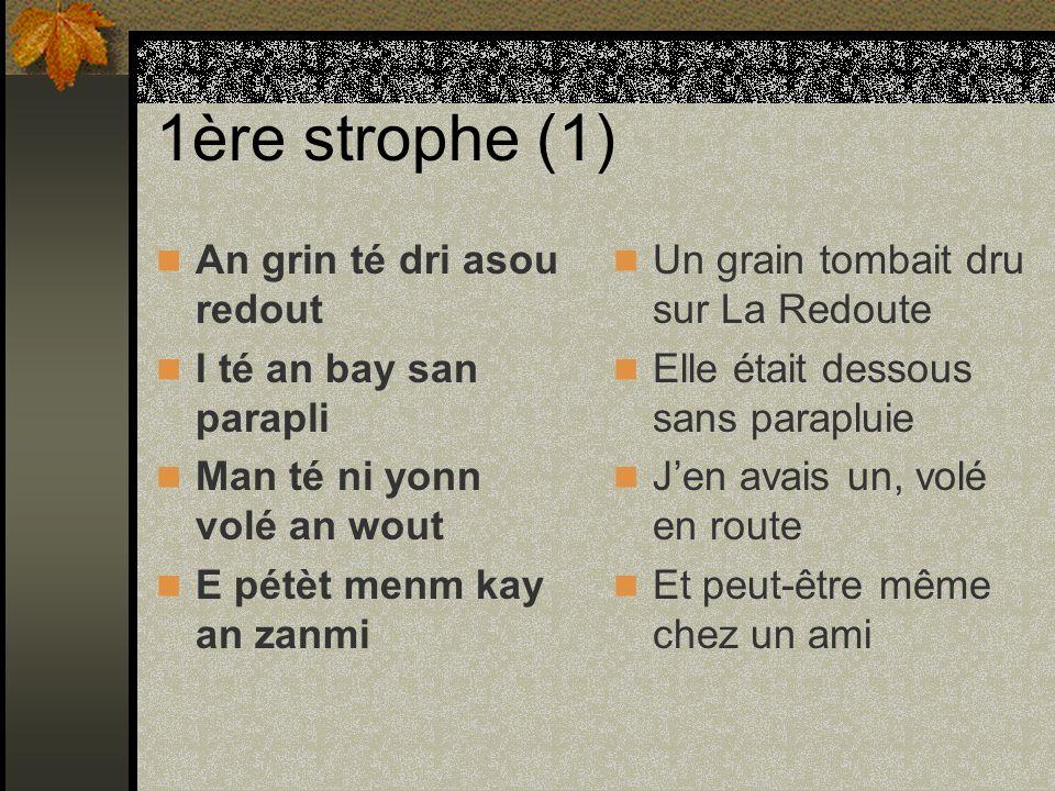1ère strophe (1) An grin té dri asou redout I té an bay san parapli Man té ni yonn volé an wout E pétèt menm kay an zanmi Un grain tombait dru sur La