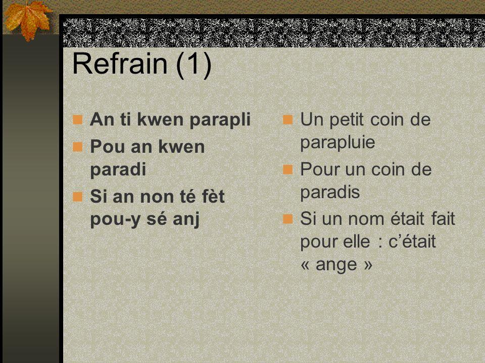 Refrain (1) An ti kwen parapli Pou an kwen paradi Si an non té fèt pou-y sé anj Un petit coin de parapluie Pour un coin de paradis Si un nom était fai