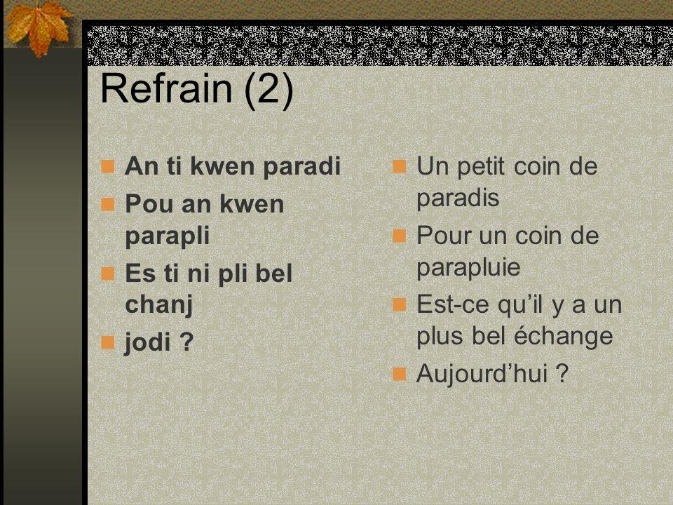Refrain (2) An ti kwen paradi Pou an kwen parapli Es ti ni pli bel chanj jodi ? Un petit coin de paradis Pour un coin de parapluie Est-ce quil y a un