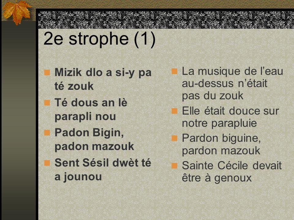 2e strophe (1) Mizik dlo a si-y pa té zouk Té dous an lè parapli nou Padon Bigin, padon mazouk Sent Sésil dwèt té a jounou La musique de leau au-dessu