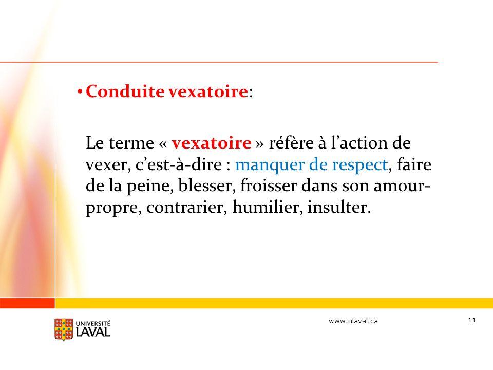 www.ulaval.ca Conduite vexatoire: Le terme « vexatoire » réfère à laction de vexer, cest-à-dire : manquer de respect, faire de la peine, blesser, froisser dans son amour- propre, contrarier, humilier, insulter.