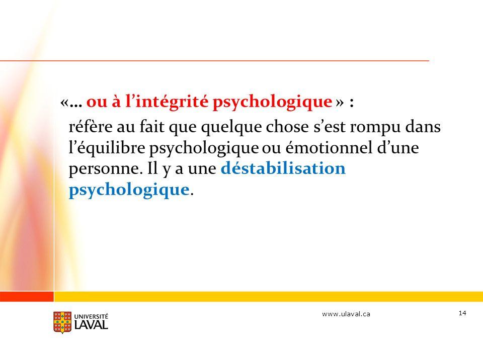 www.ulaval.ca «… ou à lintégrité psychologique » : réfère au fait que quelque chose sest rompu dans léquilibre psychologique ou émotionnel dune personne.