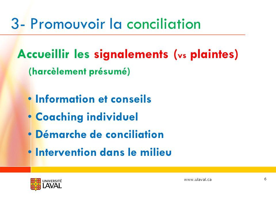 www.ulaval.ca 3- Promouvoir la conciliation Accueillir les signalements ( vs plaintes) (harcèlement présumé) Information et conseils Coaching individuel Démarche de conciliation Intervention dans le milieu 6