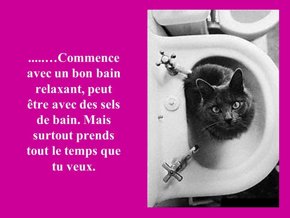 .....…Commence avec un bon bain relaxant, peut être avec des sels de bain. Mais surtout prends tout le temps que tu veux.