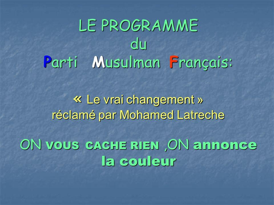 LE PROGRAMME du Parti Musulman Français: « Le vrai changement » réclamé par Mohamed Latreche ON VOUS CACHE RIEN,ON annonce la couleur