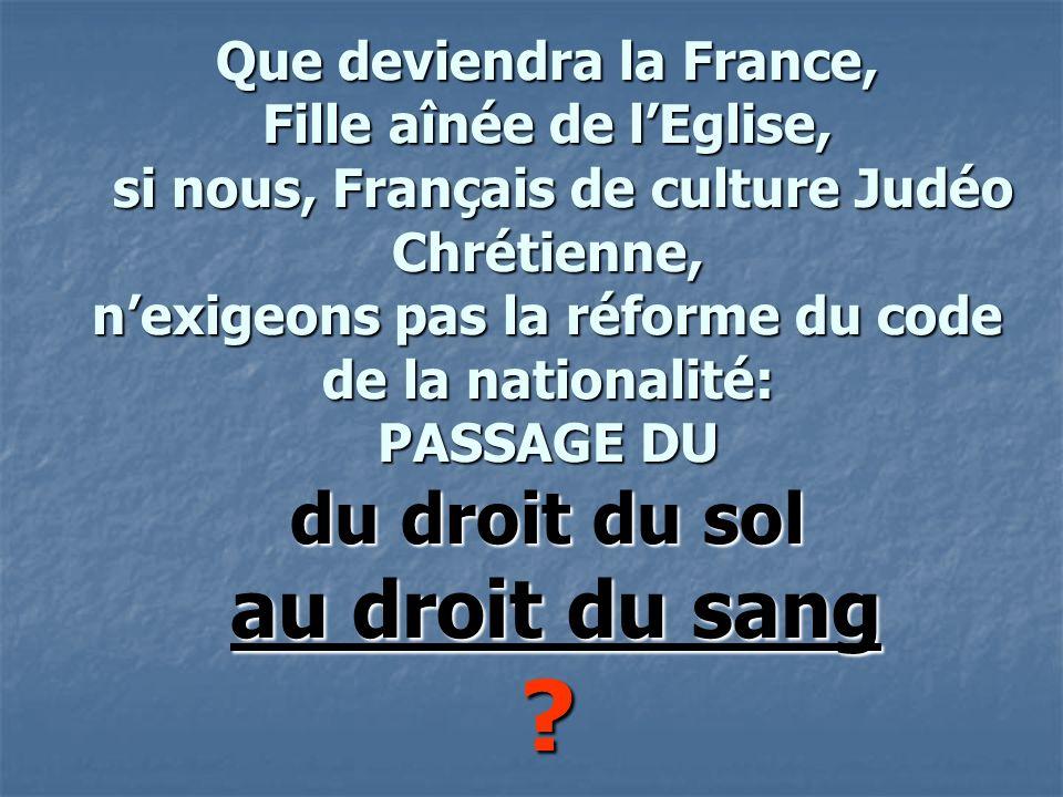 Que deviendra la France, Fille aînée de lEglise, si nous, Français de culture Judéo Chrétienne, nexigeons pas la réforme du code de la nationalité: PASSAGE DU du droit du sol au droit du sang