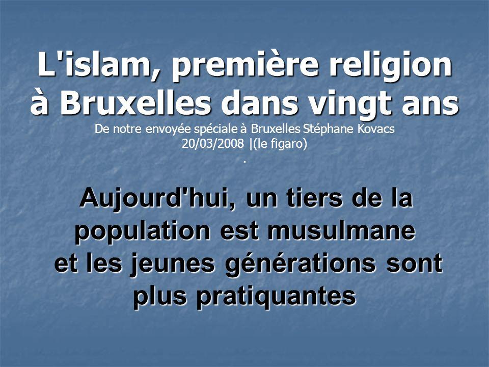 L islam, première religion à Bruxelles dans vingt ans De notre envoyée spéciale à Bruxelles Stéphane Kovacs 20/03/2008 |(le figaro).