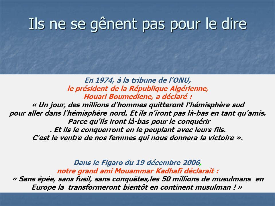 Ils ne se gênent pas pour le dire En 1974, à la tribune de lONU, le président de la République Algérienne, Houari Boumediene, a déclaré : « Un jour, des millions d hommes quitteront l hémisphère sud pour aller dans l hémisphère nord.
