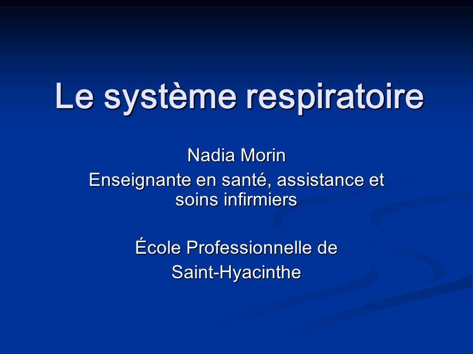 Le système respiratoire Le système respiratoire Nadia Morin Enseignante en santé, assistance et soins infirmiers École Professionnelle de Saint-Hyacin