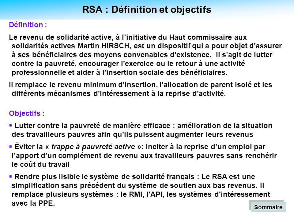 RSA : Définition et objectifs Définition : Le revenu de solidarité active, à linitiative du Haut commissaire aux solidarités actives Martin HIRSCH, est un dispositif qui a pour objet d assurer à ses bénéficiaires des moyens convenables d existence.