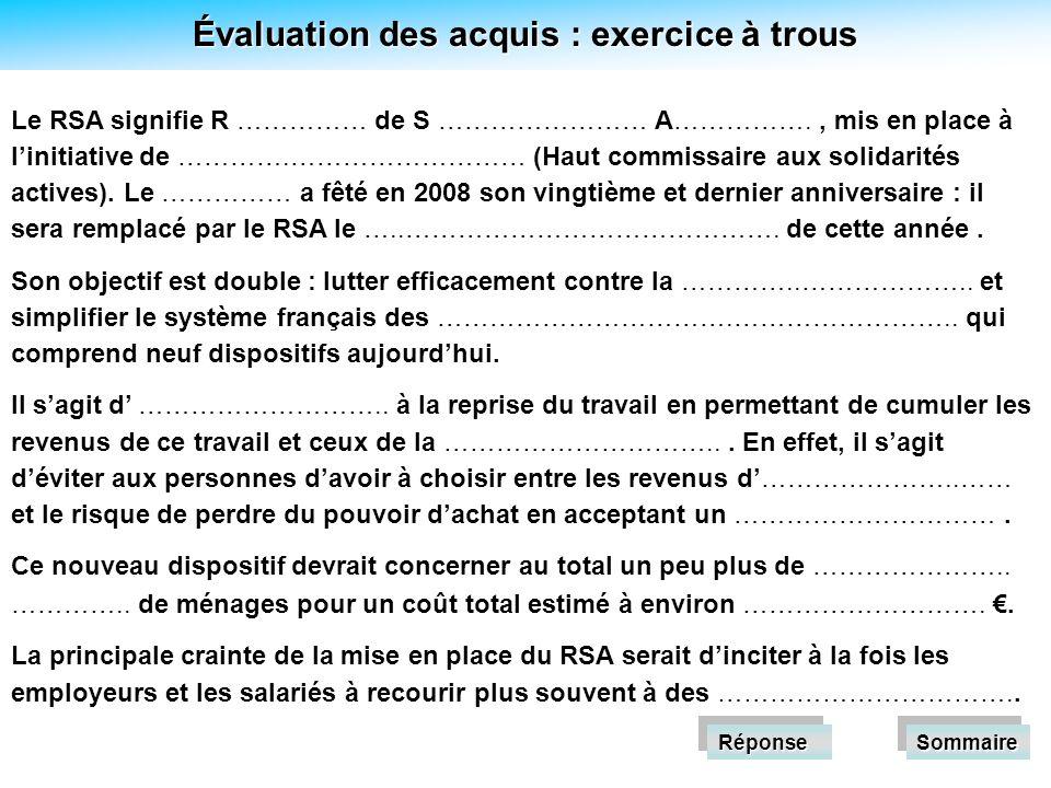 Évaluation des acquis : exercice à trous Réponse Le RSA signifie R …………… de S …………………… A……………., mis en place à linitiative de ………….……………………… (Haut commissaire aux solidarités actives).