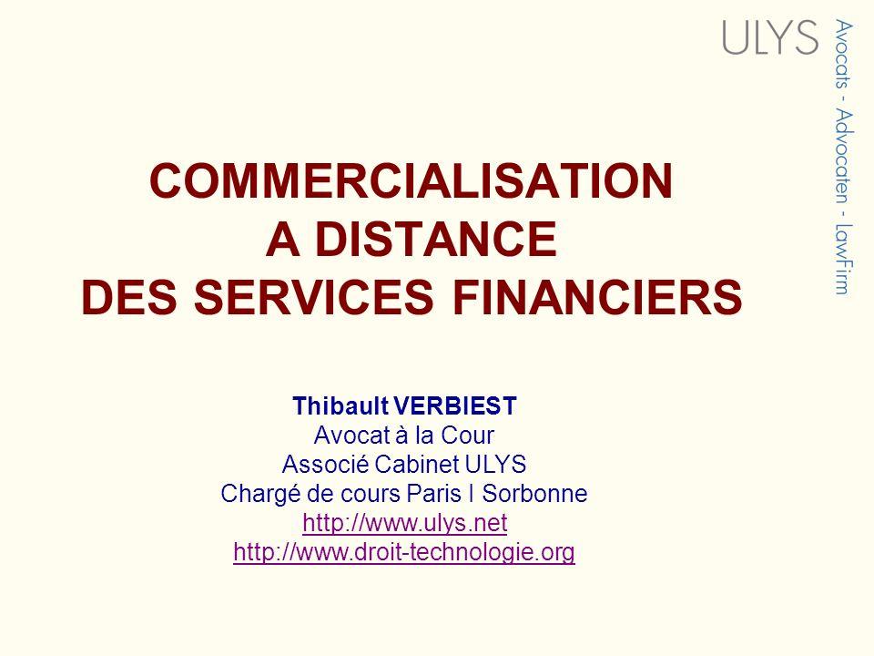 COMMERCIALISATION A DISTANCE DES SERVICES FINANCIERS Thibault VERBIEST Avocat à la Cour Associé Cabinet ULYS Chargé de cours Paris I Sorbonne http://www.ulys.net http://www.droit-technologie.org