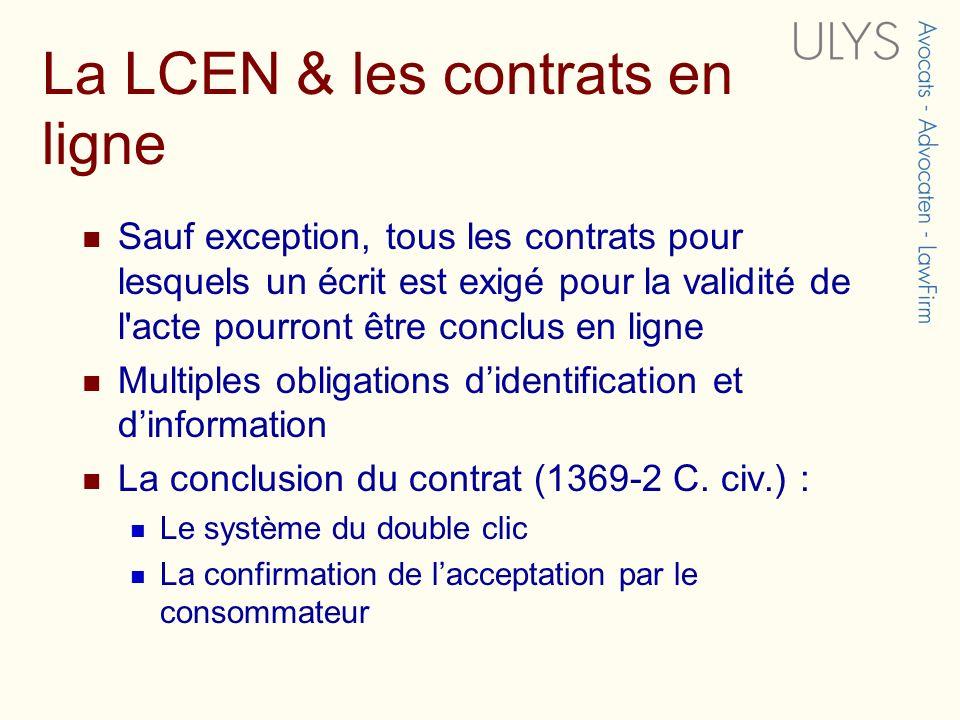 La LCEN & les contrats en ligne Sauf exception, tous les contrats pour lesquels un écrit est exigé pour la validité de l acte pourront être conclus en ligne Multiples obligations didentification et dinformation La conclusion du contrat (1369-2 C.