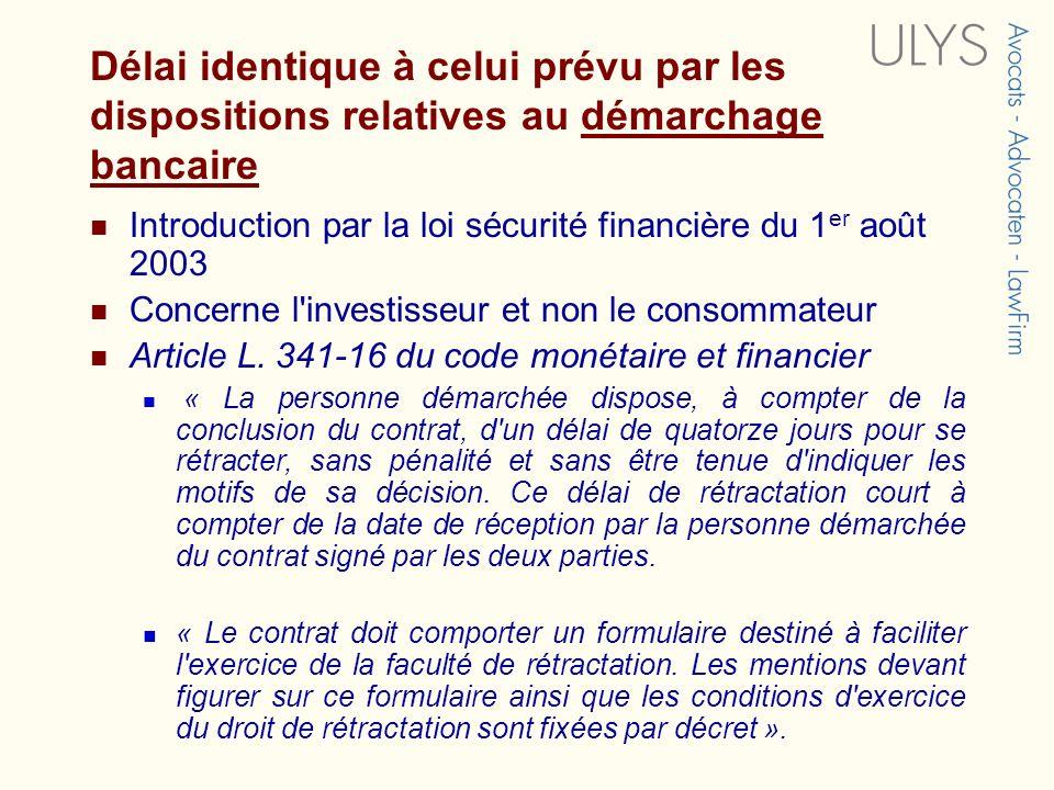 Délai identique à celui prévu par les dispositions relatives au démarchage bancaire Introduction par la loi sécurité financière du 1 er août 2003 Concerne l investisseur et non le consommateur Article L.