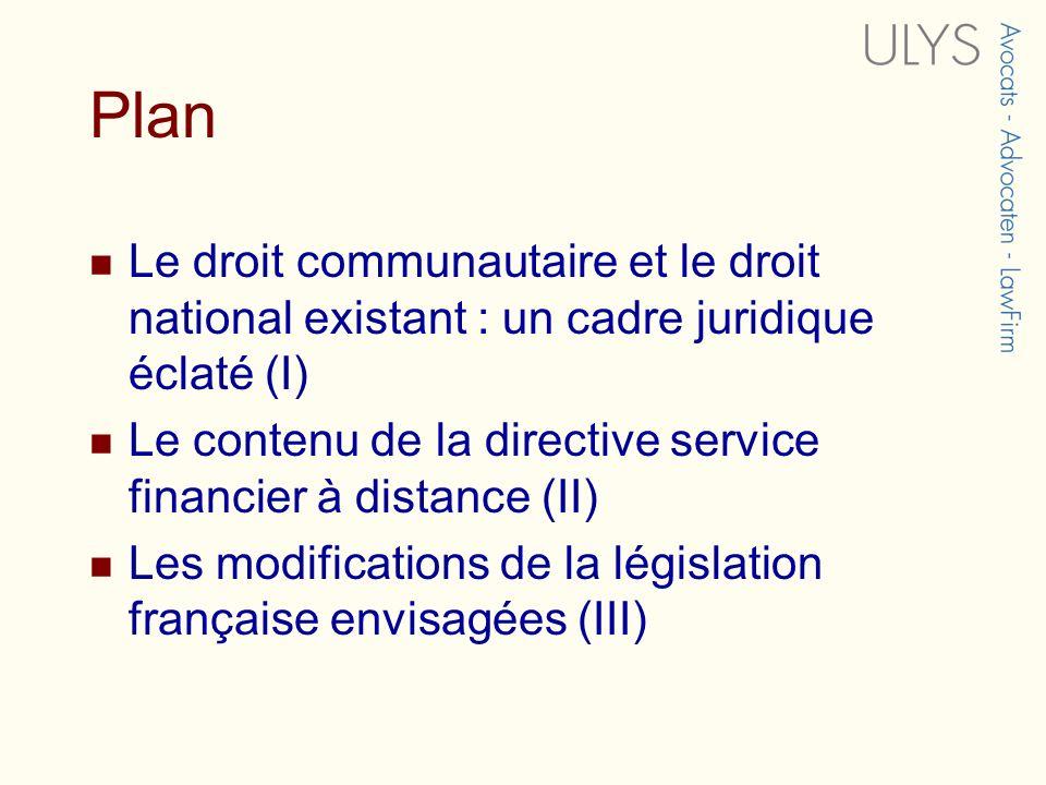 Plan Le droit communautaire et le droit national existant : un cadre juridique éclaté (I) Le contenu de la directive service financier à distance (II) Les modifications de la législation française envisagées (III)