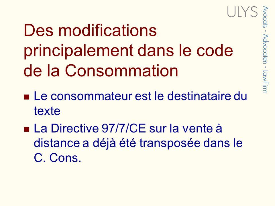 Des modifications principalement dans le code de la Consommation Le consommateur est le destinataire du texte La Directive 97/7/CE sur la vente à distance a déjà été transposée dans le C.
