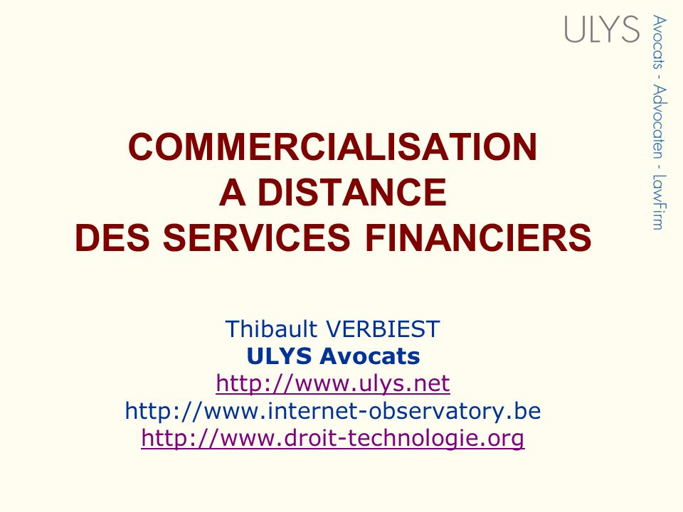 COMMERCIALISATION A DISTANCE DES SERVICES FINANCIERS Thibault VERBIEST ULYS Avocats http://www.ulys.net http://www.internet-observatory.be http://www.droit-technologie.org http://www.ulys.net http://www.droit-technologie.org