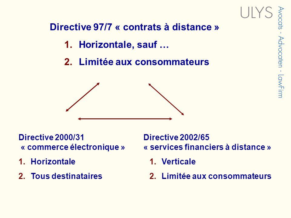 Directive 97/7 « contrats à distance » 1.Horizontale, sauf … 2.Limitée aux consommateurs Directive 2002/65 « services financiers à distance » 1.Verticale 2.Limitée aux consommateurs Directive 2000/31 « commerce électronique » 1.Horizontale 2.Tous destinataires