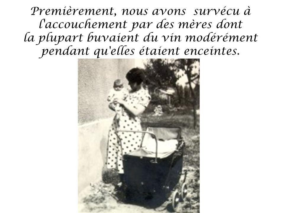 Premièrement, nous avons survécu à l accouchement par des mères dont la plupart buvaient du vin modérément pendant qu elles étaient enceintes.