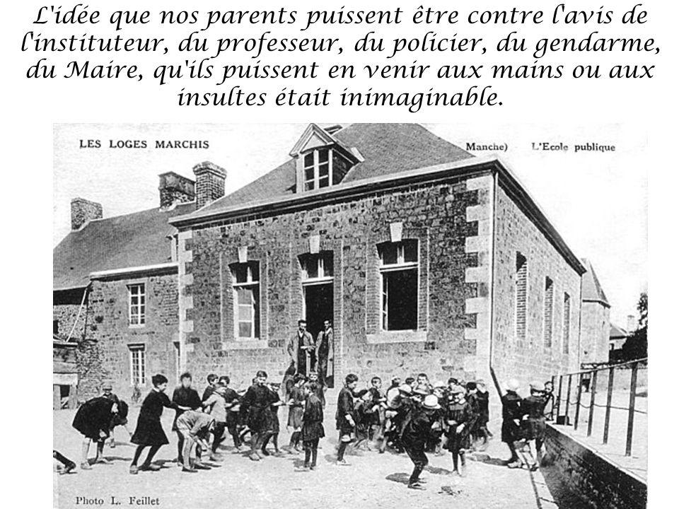 L idée que nos parents puissent être contre l avis de l instituteur, du professeur, du policier, du gendarme, du Maire, qu ils puissent en venir aux mains ou aux insultes était inimaginable.