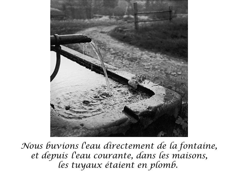 Nous buvions l eau directement de la fontaine, et depuis l eau courante, dans les maisons, les tuyaux étaient en plomb.