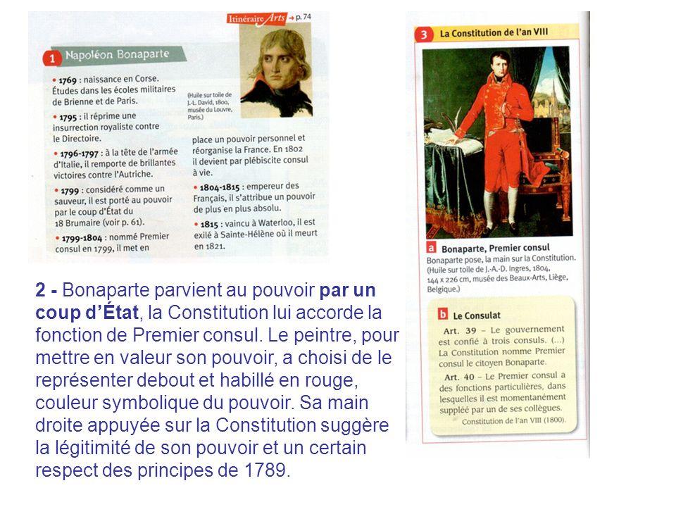 2 - Bonaparte parvient au pouvoir par un coup dÉtat, la Constitution lui accorde la fonction de Premier consul. Le peintre, pour mettre en valeur son