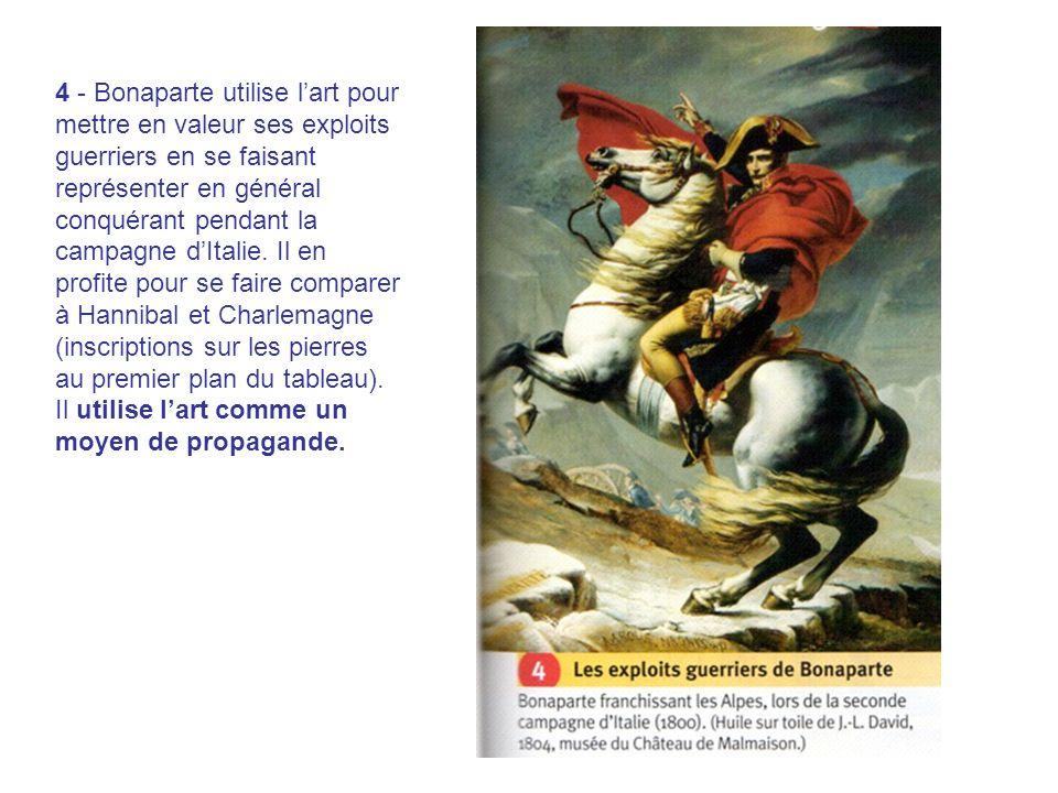 4 - Bonaparte utilise lart pour mettre en valeur ses exploits guerriers en se faisant représenter en général conquérant pendant la campagne dItalie.