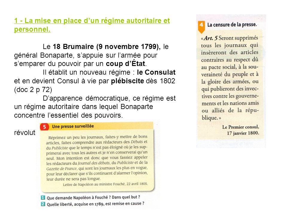 1 - La mise en place dun régime autoritaire et personnel. Le 18 Brumaire (9 novembre 1799), le général Bonaparte, sappuie sur larmée pour semparer du