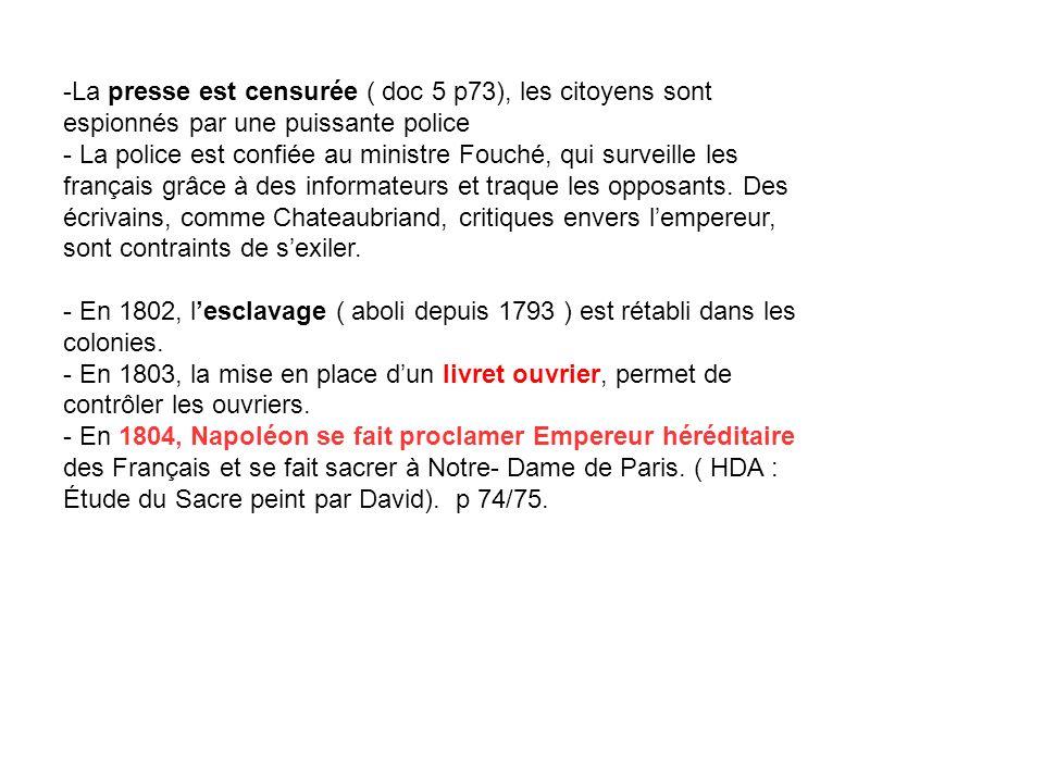 -La presse est censurée ( doc 5 p73), les citoyens sont espionnés par une puissante police - La police est confiée au ministre Fouché, qui surveille les français grâce à des informateurs et traque les opposants.