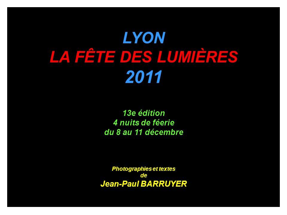 LYON LA FÊTE DES LUMIÈRES 2011 13e édition 4 nuits de féerie du 8 au 11 décembre Photographies et textes de Jean-Paul BARRUYER