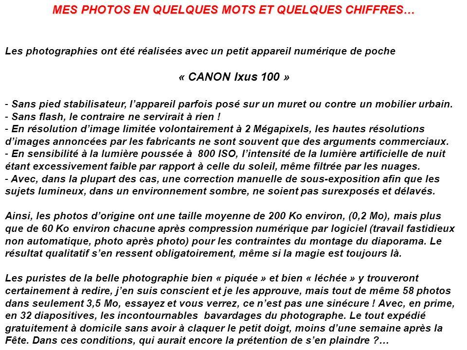 MES PHOTOS EN QUELQUES MOTS ET QUELQUES CHIFFRES… Les photographies ont été réalisées avec un petit appareil numérique de poche « CANON Ixus 100 » - Sans pied stabilisateur, lappareil parfois posé sur un muret ou contre un mobilier urbain.