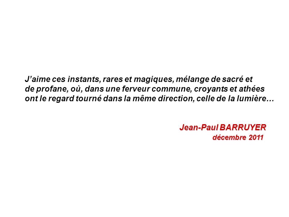Jaime ces instants, rares et magiques, mélange de sacré et de profane, où, dans une ferveur commune, croyants et athées ont le regard tourné dans la même direction, celle de la lumière… Jean-Paul BARRUYER Jean-Paul BARRUYER décembre 2011 décembre 2011