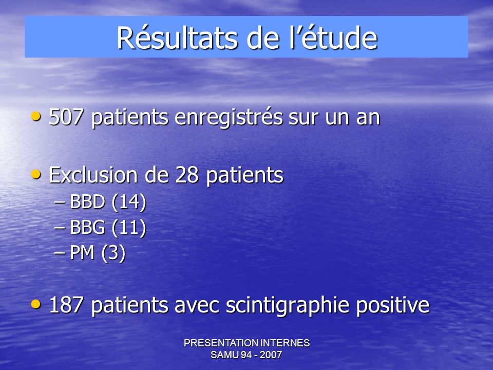PRESENTATION INTERNES SAMU 94 - 2007 507 patients enregistrés sur un an 507 patients enregistrés sur un an Exclusion de 28 patients Exclusion de 28 patients –BBD (14) –BBG (11) –PM (3) 187 patients avec scintigraphie positive 187 patients avec scintigraphie positive Résultats de létude