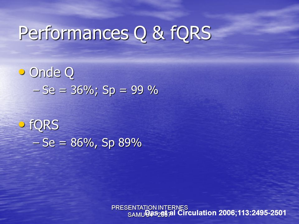 PRESENTATION INTERNES SAMU Performances Q & fQRS Onde Q Onde Q –Se = 36%; Sp = 99 % fQRS fQRS –Se = 86%, Sp 89% Das et al Circulation 2006;113: