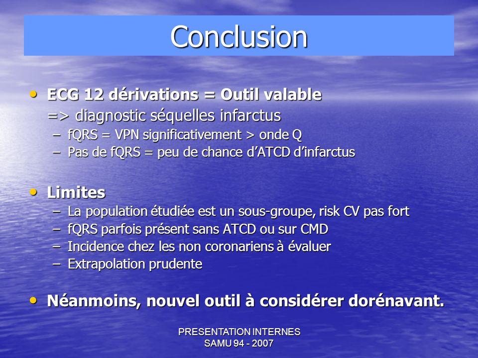 PRESENTATION INTERNES SAMU 94 - 2007 ECG 12 dérivations = Outil valable ECG 12 dérivations = Outil valable => diagnostic séquelles infarctus –fQRS = VPN significativement > onde Q –Pas de fQRS = peu de chance dATCD dinfarctus Limites Limites –La population étudiée est un sous-groupe, risk CV pas fort –fQRS parfois présent sans ATCD ou sur CMD –Incidence chez les non coronariens à évaluer –Extrapolation prudente Néanmoins, nouvel outil à considérer dorénavant.