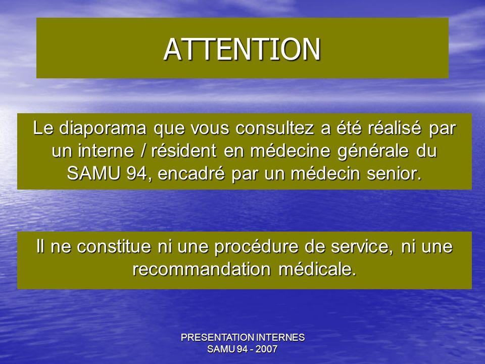 PRESENTATION INTERNES SAMU 94 - 2007 ATTENTION Le diaporama que vous consultez a été réalisé par un interne / résident en médecine générale du SAMU 94, encadré par un médecin senior.