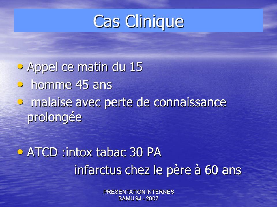 PRESENTATION INTERNES SAMU 94 - 2007 Cliniquement: TA 14/8 aux deux bras dextro 6.6 Fc 70 fv 20 Sat en AA 96% Fc 70 fv 20 Sat en AA 96% T° 37.6 glasgow 15 T° 37.6 glasgow 15 MOLLETS SOUPLES INDOLORES PAS SIGNES DE PHLEBITE ABDOMEN SOUPLE INDOLORE PAS DE MASSE BATTANTE ET EXPENSIVE AUSCULTATION cardio pulmonaire nle AUSCULTATION cardio pulmonaire nle Examen clinique normal Examen clinique normal Cas Clinique