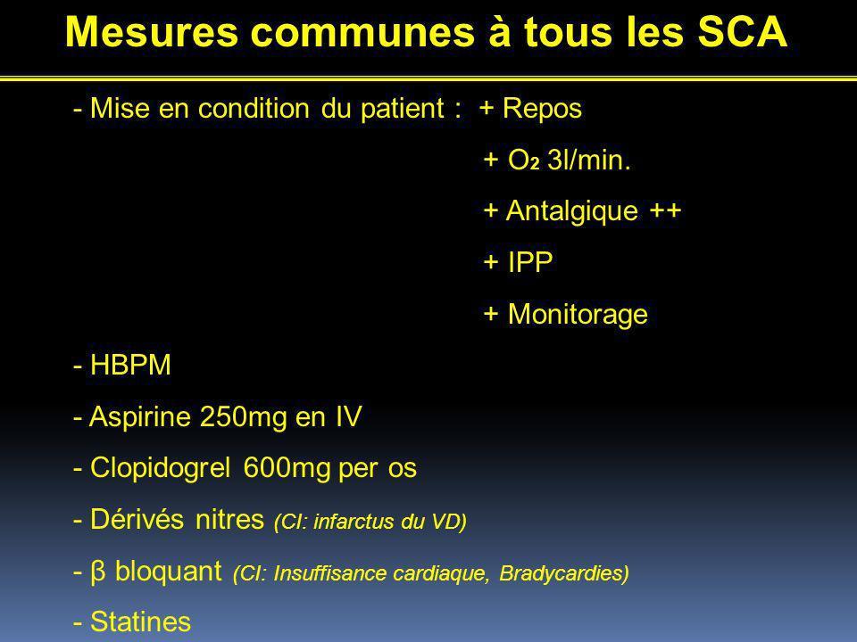 Mesures communes à tous les SCA - Mise en condition du patient : + Repos + O 2 3l/min. + Antalgique ++ + IPP + Monitorage - HBPM - Aspirine 250mg en I