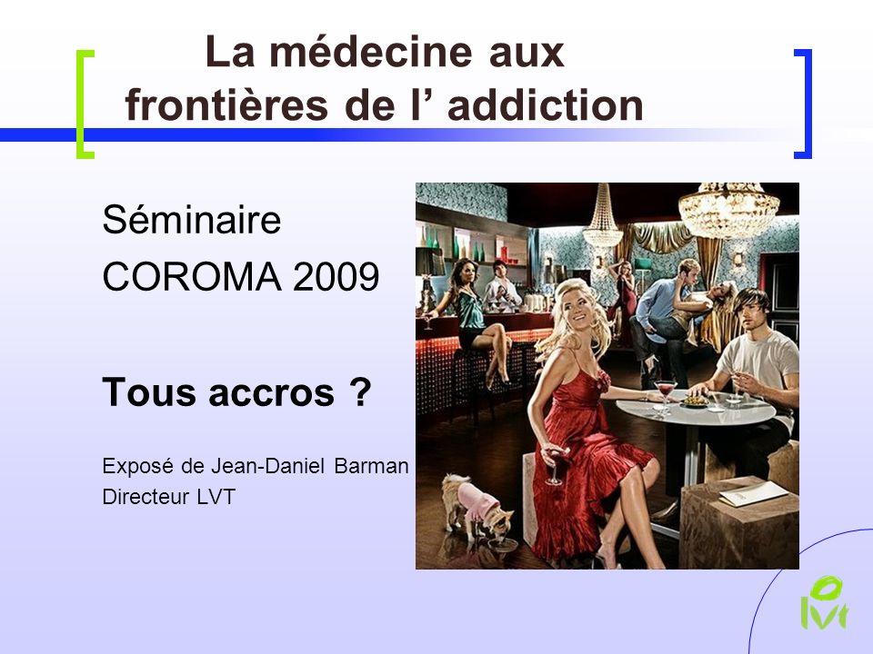 La médecine aux frontières de l addiction Séminaire COROMA 2009 Tous accros .