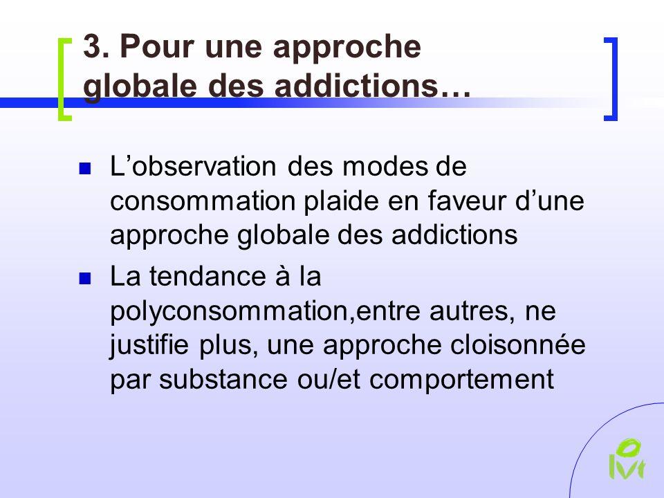 3. Pour une approche globale des addictions… Lobservation des modes de consommation plaide en faveur dune approche globale des addictions La tendance