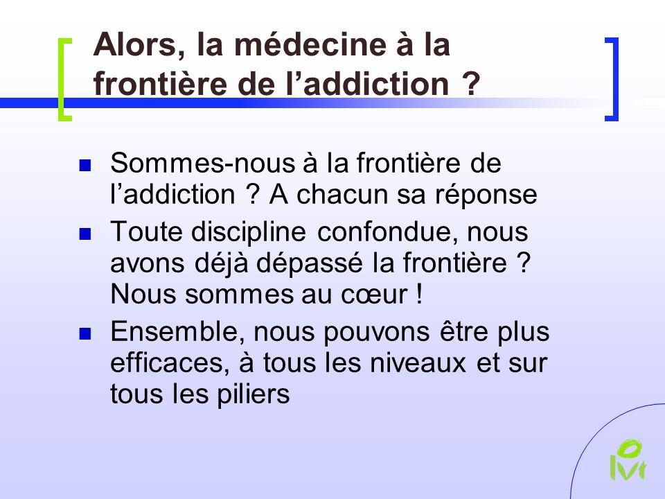 Alors, la médecine à la frontière de laddiction . Sommes-nous à la frontière de laddiction .