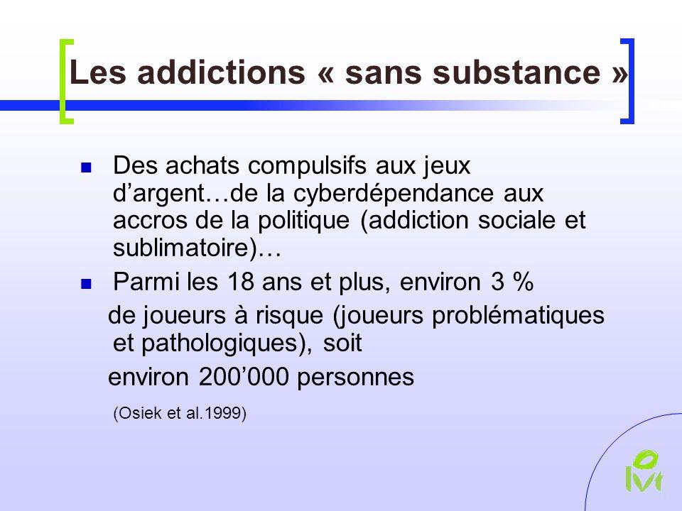 Les addictions « sans substance » Des achats compulsifs aux jeux dargent…de la cyberdépendance aux accros de la politique (addiction sociale et sublimatoire)… Parmi les 18 ans et plus, environ 3 % de joueurs à risque (joueurs problématiques et pathologiques), soit environ 200000 personnes (Osiek et al.1999)