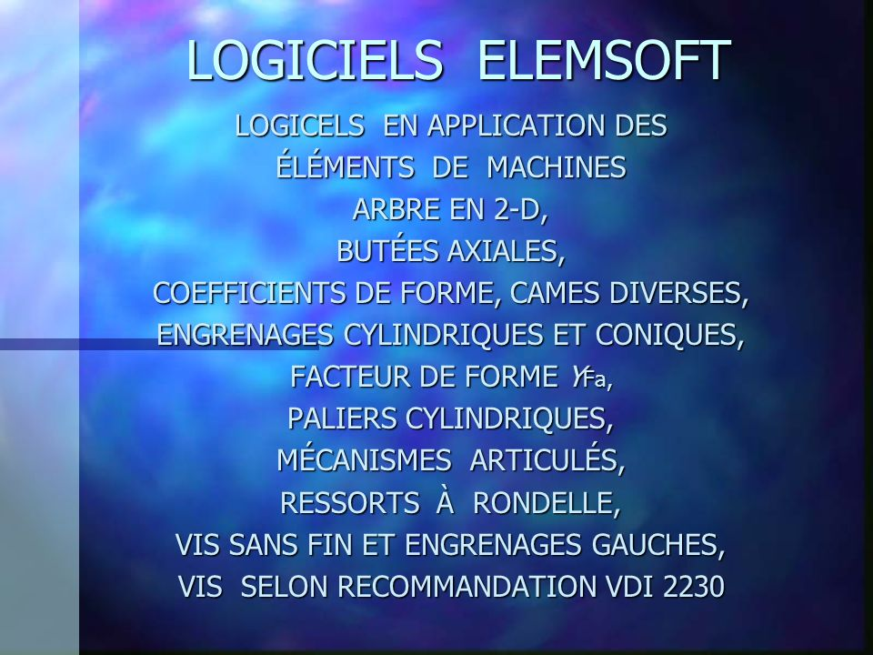 LOGICIELS ELEMSOFT LOGICELS EN APPLICATION DES ÉLÉMENTS DE MACHINES ARBRE EN 2-D, BUTÉES AXIALES, COEFFICIENTS DE FORME, CAMES DIVERSES, ENGRENAGES CYLINDRIQUES ET CONIQUES, FACTEUR DE FORME Y Fa, PALIERS CYLINDRIQUES, MÉCANISMES ARTICULÉS, RESSORTS À RONDELLE, VIS SANS FIN ET ENGRENAGES GAUCHES, VIS SELON RECOMMANDATION VDI 2230