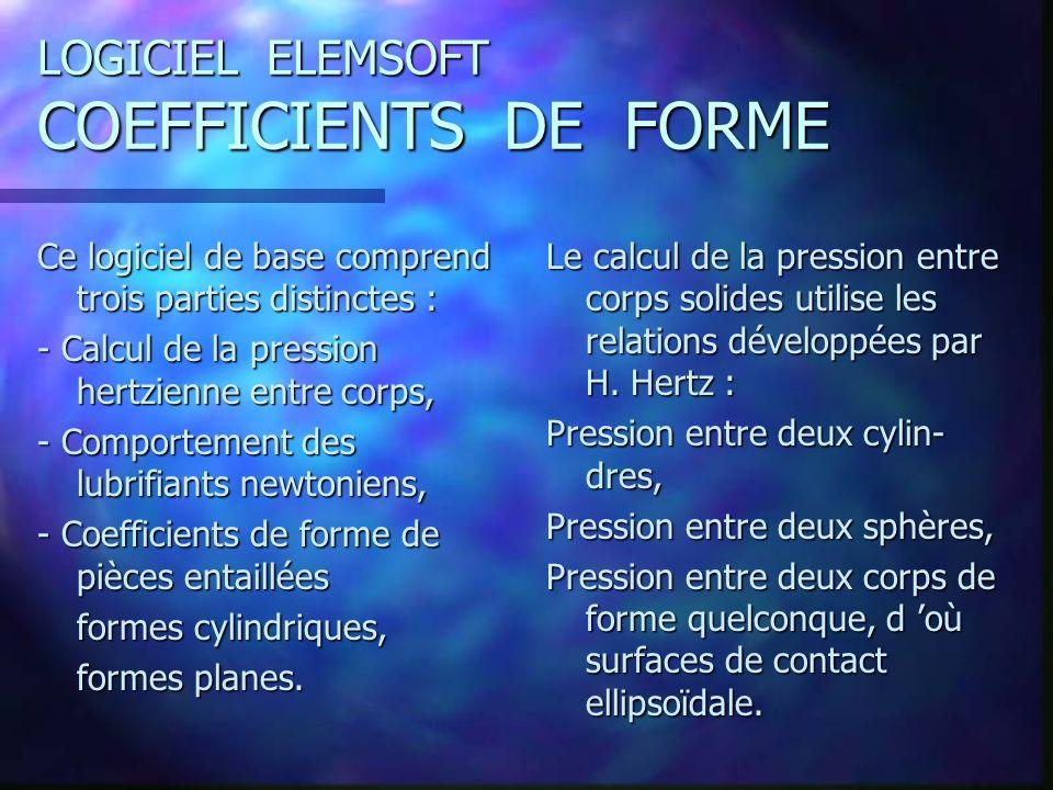 LOGICIEL ELEMSOFT COEFFICIENTS DE FORME Ce logiciel de base comprend trois parties distinctes : - Calcul de la pression hertzienne entre corps, - Comportement des lubrifiants newtoniens, - Coefficients de forme de pièces entaillées formes cylindriques, formes planes.